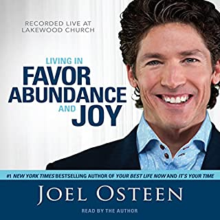 Living in Favor, Abundance and Joy                   By:                                                                                                                                 Joel Osteen                               Narrated by:                                                                                                                                 Joel Osteen                      Length: 4 hrs and 41 mins     309 ratings     Overall 4.7