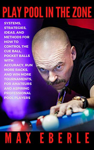 PLAY POOL IN THE ZONE: SYSTEMS, STRATEGIES, IDEAS & METHODS FOR HOW TO CONTROL THE CUE BALL, POCKET BALLS WITH ACCURACY, RUN MORE RACKS, & WIN MORE TOURNAMENTS FOR AMATEURS AND ASPIRING PROFESSIONALS