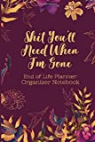 End of Life Planner Organizer Notebook : Shit You'll Need When I'm Gone: Keep All Your Important Information in One Easy-to-Find Location