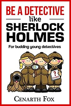 Be a Detective Like Sherlock Holmes: Solve mysteries and crack codes by [Cenarth Fox]