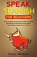 Speak Spanish for Beginners: Learn to Speak Spanish with the Most Commonly Used Phrases in Everyday Conversations. Crazy Stories to Listen to in your Car
