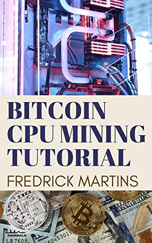 Bitcoin Cpu Mining Tutorial: The Perfect Guide To Mining Bitcoin Yourself With Cpu (English Edition)