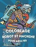 Coloriage Robot et Machine pour adultes: Grand livre robotique à colorier pour adultes et enfants, à offrir