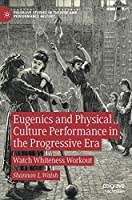 Eugenics and Physical Culture Performance in the Progressive Era: Watch Whiteness Workout (Palgrave Studies in Theatre and Performance History)
