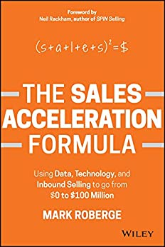[Mark Roberge]のThe Sales Acceleration Formula: Using Data, Technology, and Inbound Selling to go from $0 to $100 Million (English Edition)