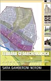 FERRARA GEOARCHEOLOGICA: La vera genesi della città ricostruita a partire dalle forme del terreno e dagli scavi archeologici. (GEOARCHEOLOGIAMISTERICA Vol. 1)