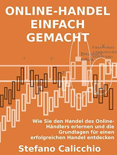 ONLINE-HANDEL EINFACH GEMACHT. Wie Sie den Handel des Online-Händlers erlernen und die Grundlagen für einen erfolgreichen Handel entdecken (German Edition)