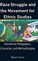 Raza Struggle and the Movement for Ethnic Studies: Decolonial Pedagogies, Literacies, and Methodologies (Education and Struggle: Narrative, Dialogue, and the Political Production of Meaning)