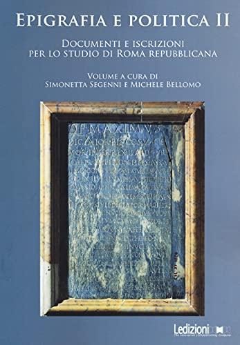 Epigrafia e politica. Documenti e iscrizioni per lo studio di Roma repubblicana (Vol. 2)