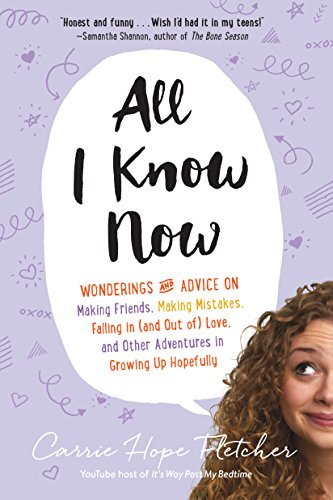 All I Know Now: Wonderings and Advice on Making Friends, Making Mistakes, Falling in (and Out Of) Love, and Other Adventures in Growin: Wonderings and ... and Other Adventures in Growing Up Hopefully