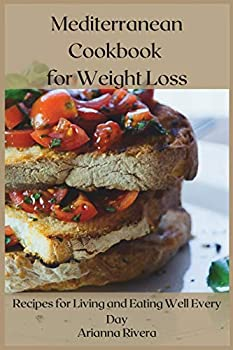 Mediterranean Cookbook for Weight Loss  Recipes for Living and Eating Well Every Day