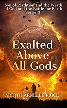 Exalted Above All Gods: Son of Perdition and the Wrath of God and the Battle for Earth Series, 3 by [Ardith Arnelle`Price]