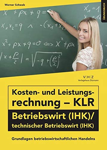 Kosten- und Leistungsrechnung - KLR - Betriebswirt (IHK)/technischer Betriebswirt (IHK) Übungsbuch: Grundlagen betriebswirtschaftlichen Handelns