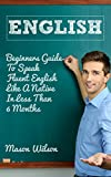 English: How To Speak Fluent English Like A Native In Less Than 6 Months - Beginners (English language, English speaking, Accent reduction Book 2)