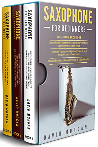 Saxophone for Beginners: 3 in 1- Beginner's Guide to Learn and Play Saxophone Music and Songs+ Top-Notch Tips to Play High-Quality Music and Songs with Your Saxophone+ Advanced Guide (English Edition)