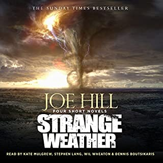 Strange Weather                   By:                                                                                                                                 Joe Hill                               Narrated by:                                                                                                                                 Dennis Boutsikaris,                                                                                        Kate Mulgrew,                                                                                        Stephen Lang,                   and others                 Length: 14 hrs and 35 mins     38 ratings     Overall 4.4
