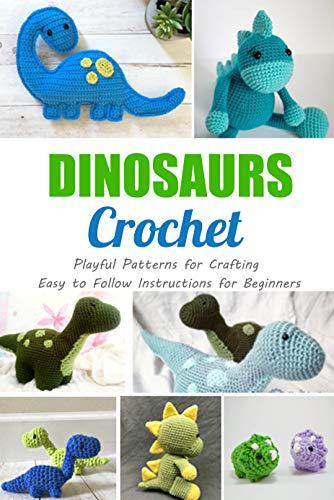 Dinosaurs Crochet : Playful Patterns for Crafting - Easy to Follow Instructions for Beginners: Perfect Gift for Kids