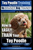 Toy Poodle Training   Dog Training with the No BRAINER Dog TRAINER ~ We Make it THAT Easy!: How to EASILY TRAIN Your Toy Poodle: Volume 1
