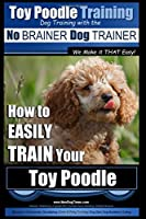 Toy Poodle Training: How to Easily Train Your Toy Poodle (No Brainer Dog Trainer)