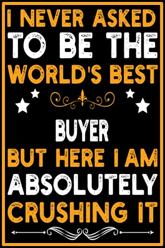 I Never Asked To Be the World's Best Buyer Notebook: Perfect Work Notebook - Journal Profession Gift For Buyer - Office Gag Gift 6x9 with 120 Pages