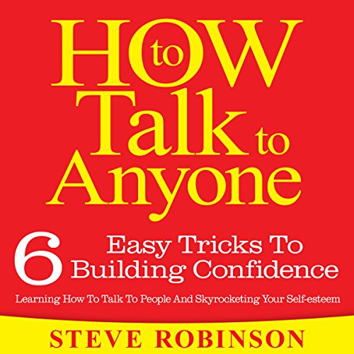 How To Talk To Anyone: 6 Easy Tricks To Building Confidence, Learning How To Talk To People And Skyrocketing Your Self-esteem audiobook cover art