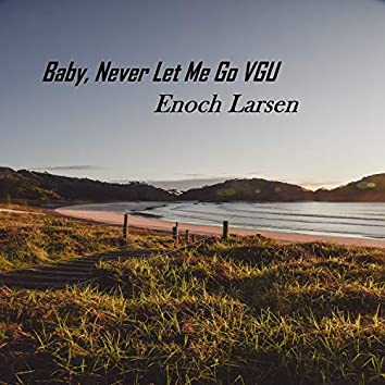 Baby, Never Let Me Go VGU