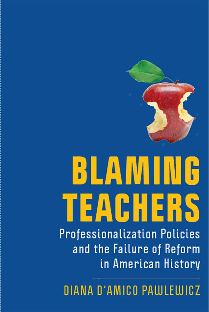 Blaming Teachers: Professionalization Policies and the Failure of Reform in American History (New Directions in the History of Education)