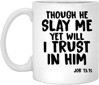 Though He Slay Me Yet I Trust In Him Job 13 15 Christian Gift Mug