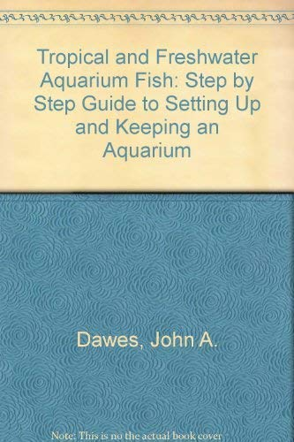 Tropical and Freshwater Aquarium Fish: Step by Step Guide to Setting Up and Keeping an Aquarium