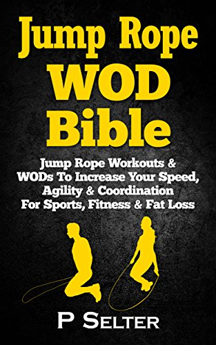 Jump Rope WOD Bible: Jump Rope Workouts & WODs To Increase Your Speed, Agility & Coordination For Sports, Fitness & Fat Loss (Bodyweight Training, Kettlebell ... Bodybuilding, Home Workout, Gymnastics)