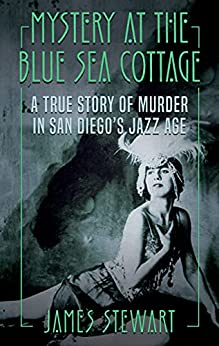 [James Stewart]のMYSTERY AT THE BLUE SEA COTTAGE: A True Story of Murder in San Diego's Jazz Age (English Edition)