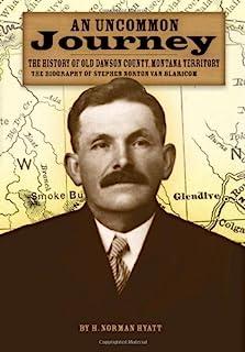 An Uncommon Journey: The History of Old Dawson County, Montana Territory: The Biography of Stephen Norton Van Blaricom: Th...
