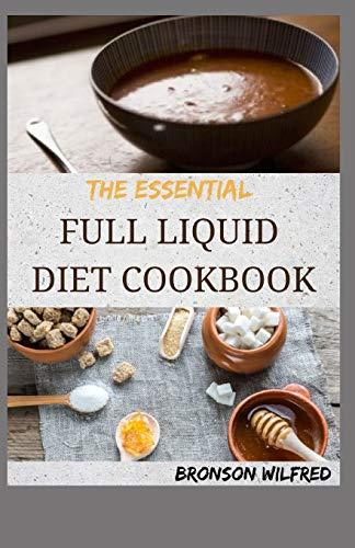 THE ESSENTIAL FULL LIQUID DIET COOKBOOK: 70+ Quick And Amazing Full Liquid Diet Recipes