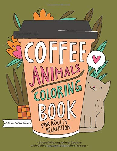 Coffee Animals Coloring Book: A Fun Coloring Gift Book for Coffee Lovers & Adults Relaxation with Stress Relieving Animal Designs,...