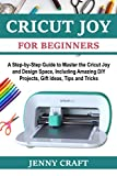 Cricut Joy for Beginners: A Step-by-Step Guide to Master the Cricut Joy and Design Space, Including Amazing DIY Projects, Gift Ideas, Tips and Tricks
