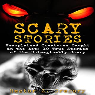 Scary Stories: Unexplained Creatures Caught in the Act: 10 True Stories of the Unimaginably Scary audiobook cover art