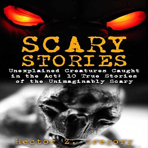 Scary Stories: Unexplained Creatures Caught in the Act: 10 True Stories of the Unimaginably Scary cover art