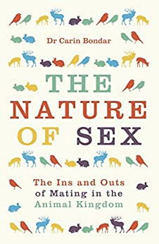 The Nature of Sex: The Ins and Outs of Mating in the Animal Kingdom by [Carin Bondar]