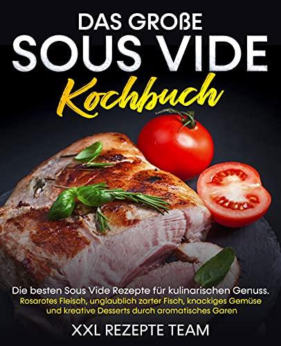 Das große Sous Vide Kochbuch: Die besten Sous Vide Rezepte für kulinarischen Genuss. Rosarotes Fleisch, unglaublich zarter Fisch, knackiges Gemüse und kreative Desserts durch aromatisches Garen.