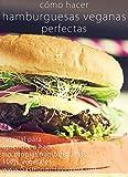 Cómo hacer hamburguesas veganas perfectas: tutorial: Aprende todo sobre los ingredientes y procesos para crear tus propias hamburguesas 100% vegetales