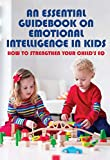 An Essential Guidebook On Emotional Intelligence In Kids: How To Strengthen Your Child's EQ: Child Psychology Books (English Edition)