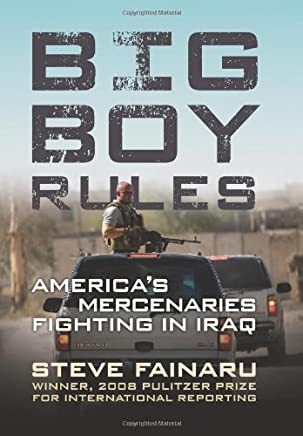 Big Boy Rules: Americas Mercenaries Fighting in Iraq: Written by Steve Fainaru, 2008 Edition, (1st Edition) Publisher: Da Capo Press [Hardcover]