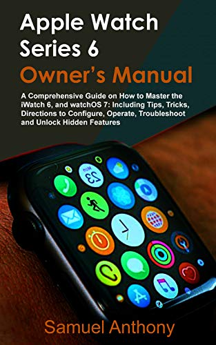 APPLE WATCH SERIES 6 OWNER'S MANUAL : A Comprehensive Guide on How to Master the iWatch 6, and WatchOS 7: Including Tips, Tricks, Directions to Operate, Troubleshoot and Unlock Hidden Features