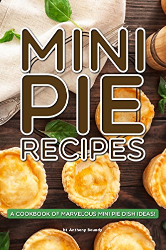 Mini Pie Recipes: A Cookbook of Marvelous Mini Pie Dish Ideas! by [Anthony Boundy]