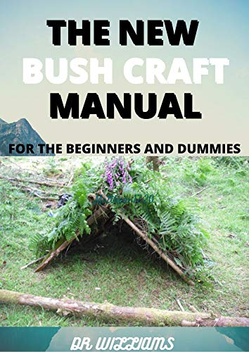 THE NEW BUSH CRAFT MANUAL: THE NEW BUSH CRAFT MANUAL FOR THE BEGINNERS AND DUMMIES (English Edition)