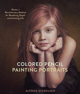 Colored Pencil Painting Portraits: Master a Revolutionary Method for Rendering Depth and Imitating Life by [Alyona Nickelsen]