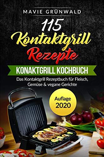115 Kontaktgrill Rezepte - Das Konaktgrill Kochbuch: Das Kontaktgrill Rezeptbuch für Fleisch, Gemüse & vegane Gerichte