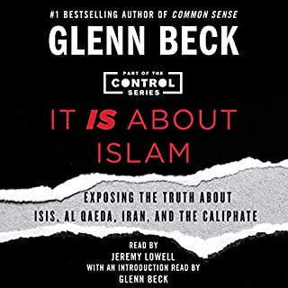 It IS About Islam     Exposing the Truth About ISIS, Al Qaeda, Iran, and the Caliphate              By:                                                                                                                                 Glenn Beck                               Narrated by:                                                                                                                                 Jeremy Lowell,                                                                                        Glenn Beck - introduction                      Length: 6 hrs and 30 mins     1,562 ratings     Overall 4.7