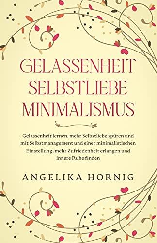Gelassenheit | Selbstliebe | Minimalismus: Gelassenheit lernen, mehr Selbstliebe spüren & mit Selbstmanagement & einer minimalistischen Einstellung, ... Ruhe finden (Psychologie Bücher, Band 1)