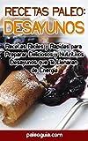 Recetas Paleo: Desayunos: Recetas Faciles y Rapidas para Preparar Deliciosos y Nutritivos Desayunos que Te Llenaran de Energia